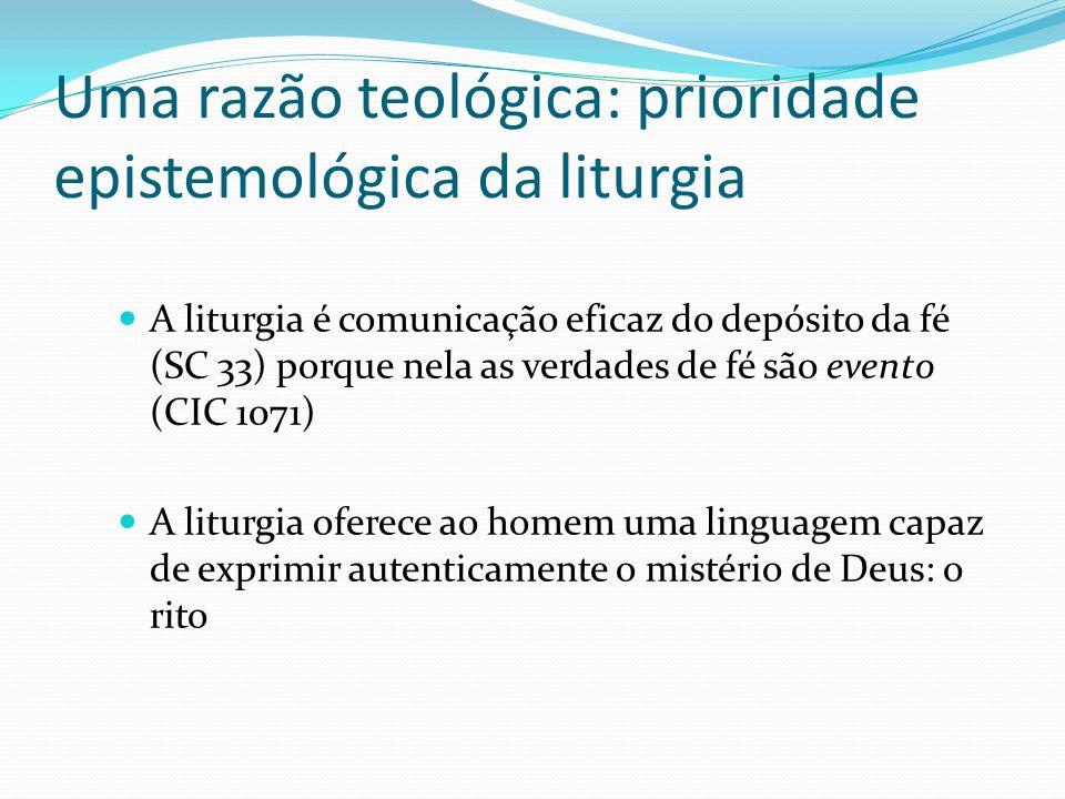 Uma razão teológica: prioridade epistemológica da liturgia A liturgia é comunicação eficaz do depósito da fé (SC 33) porque nela as verdades de fé são