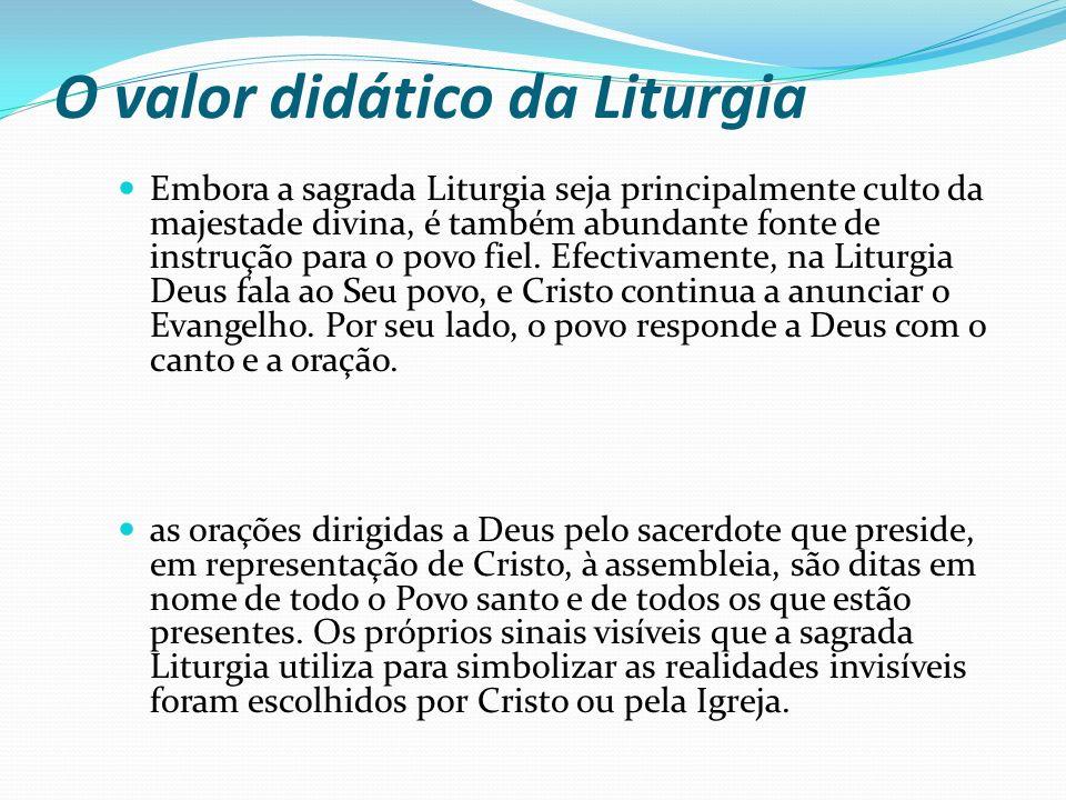 O valor didático da Liturgia Embora a sagrada Liturgia seja principalmente culto da majestade divina, é também abundante fonte de instrução para o pov