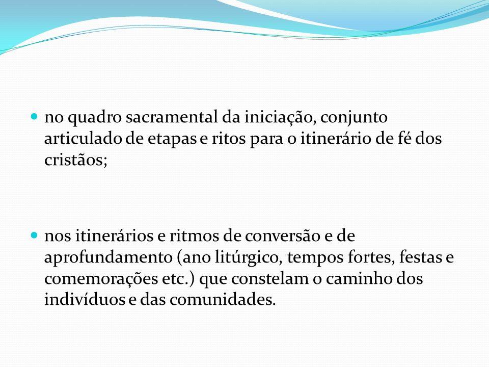no quadro sacramental da iniciação, conjunto articulado de etapas e ritos para o itinerário de fé dos cristãos; nos itinerários e ritmos de conversão
