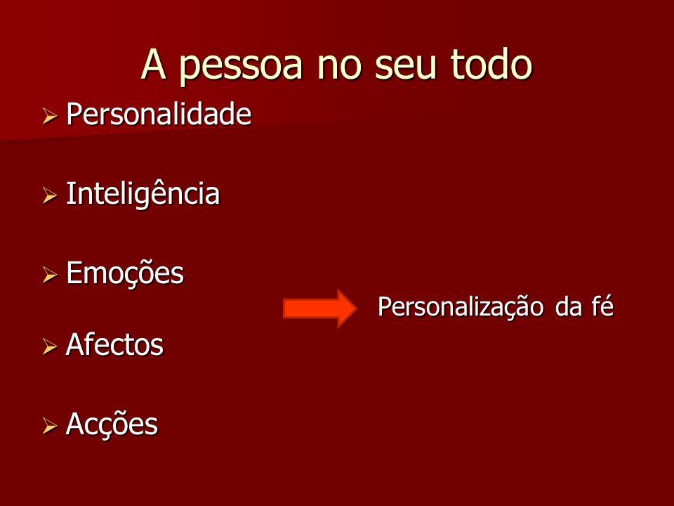 A pessoa no seu todo Personalidade Personalidade Inteligência Inteligência Emoções Personalização da fé Emoções Personalização da fé Afectos Afectos A