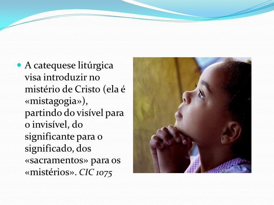 A catequese litúrgica visa introduzir no mistério de Cristo (ela é «mistagogia»), partindo do visível para o invisível, do significante para o signifi