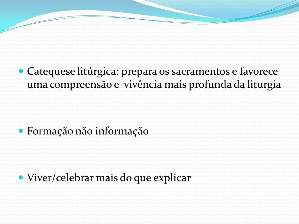 Catequese litúrgica: prepara os sacramentos e favorece uma compreensão e vivência mais profunda da liturgia Formação não informação Viver/celebrar mai