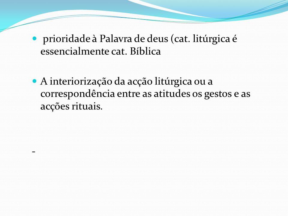 prioridade à Palavra de deus (cat. litúrgica é essencialmente cat. Bíblica A interiorização da acção litúrgica ou a correspondência entre as atitudes