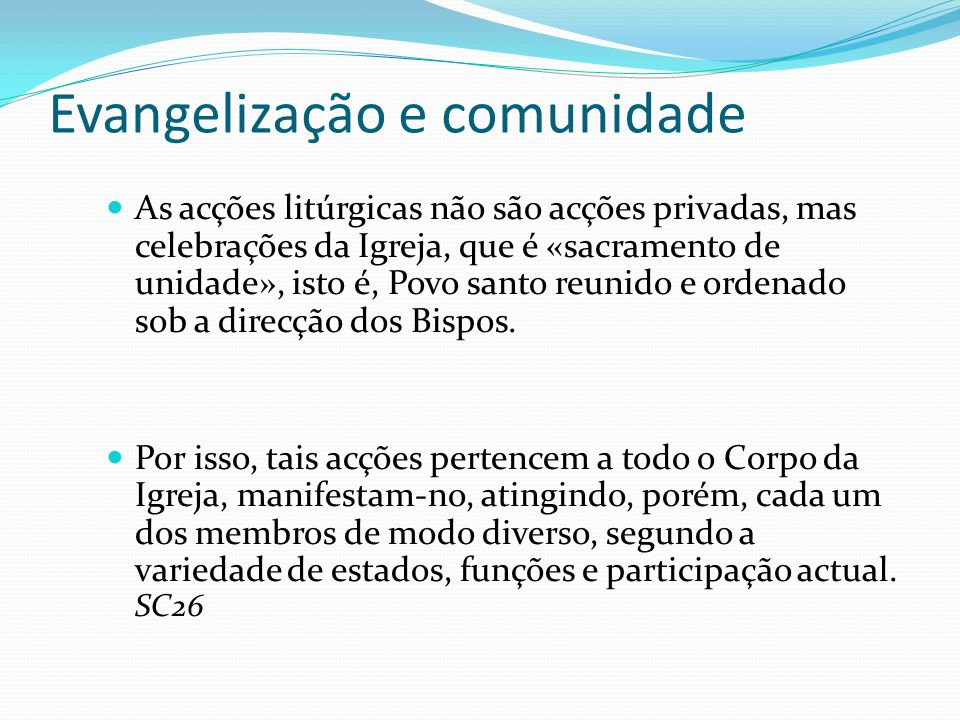 Evangelização e comunidade As acções litúrgicas não são acções privadas, mas celebrações da Igreja, que é «sacramento de unidade», isto é, Povo santo