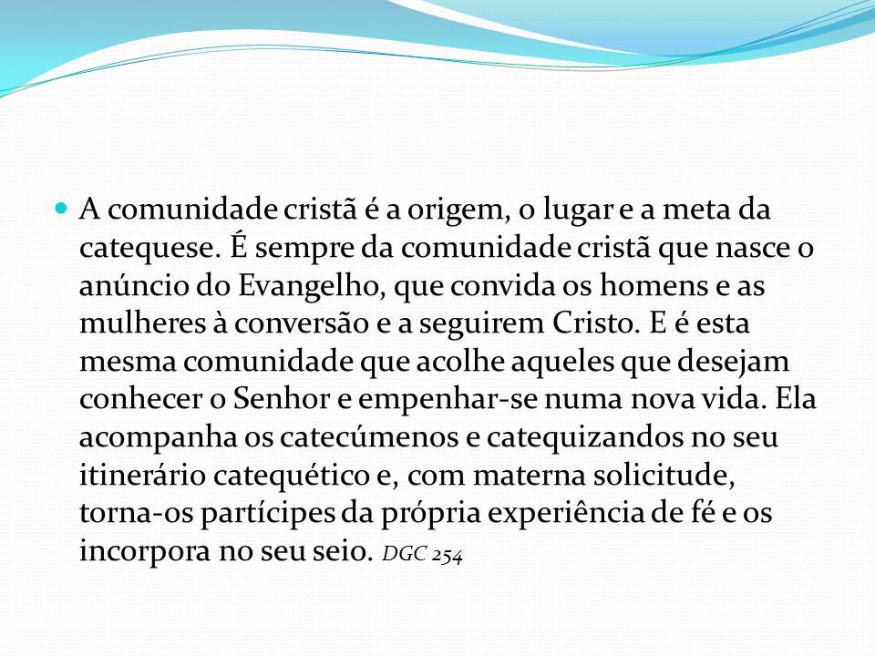 A comunidade cristã é a origem, o lugar e a meta da catequese. É sempre da comunidade cristã que nasce o anúncio do Evangelho, que convida os homens e