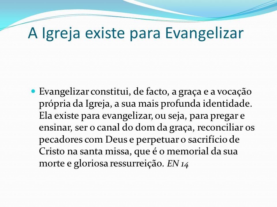 A Igreja existe para Evangelizar Evangelizar constitui, de facto, a graça e a vocação própria da Igreja, a sua mais profunda identidade. Ela existe pa