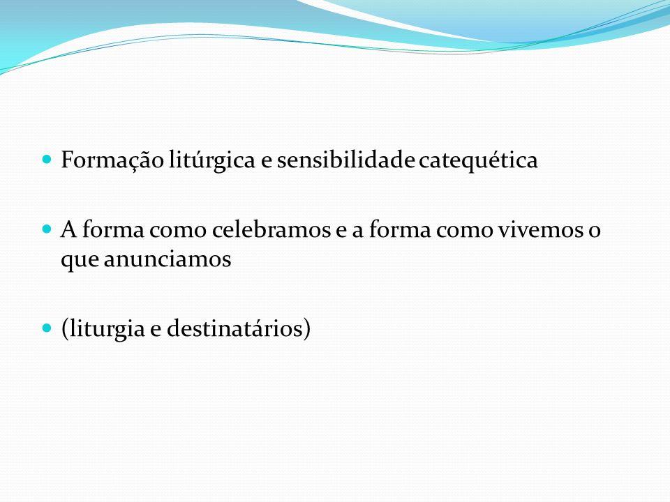 Formação litúrgica e sensibilidade catequética A forma como celebramos e a forma como vivemos o que anunciamos (liturgia e destinatários)