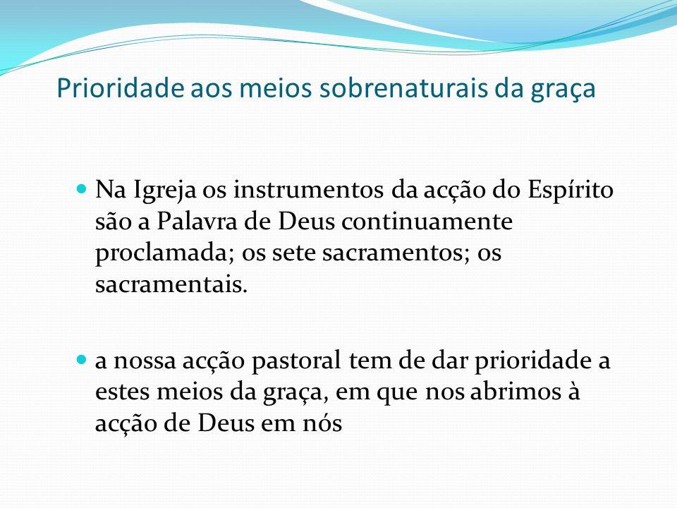 Prioridade aos meios sobrenaturais da graça Na Igreja os instrumentos da acção do Espírito são a Palavra de Deus continuamente proclamada; os sete sac
