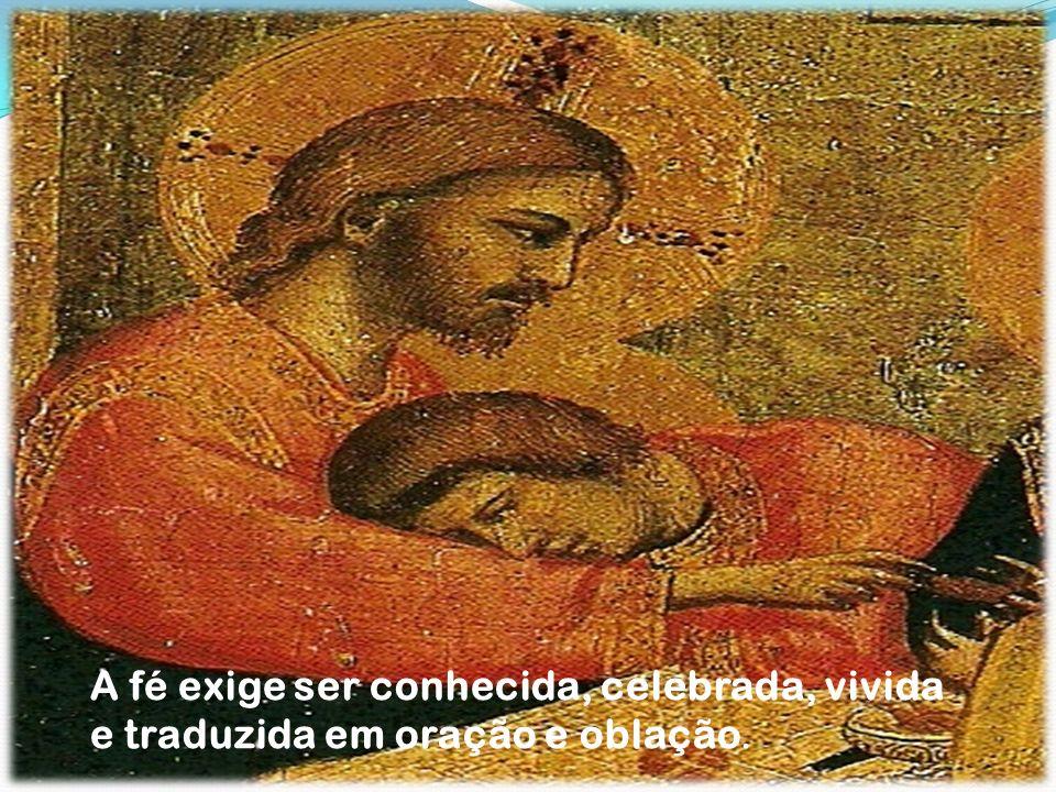 A fé exige ser conhecida, celebrada, vivida e traduzida em oração e oblação.