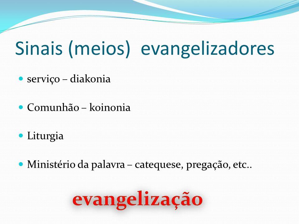 Sinais (meios) evangelizadores serviço – diakonia Comunhão – koinonia Liturgia Ministério da palavra – catequese, pregação, etc..