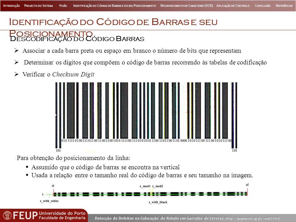 I DENTIFICAÇÃO DO C ÓDIGO DE B ARRAS E SEU P OSICIONAMENTO Associar a cada barra preta ou espaço em branco o número de bits que representam Determinar os dígitos que compõem o código de barras recorrendo às tabelas de codificação Verificar o Checksum Digit D ESCODIFICAÇÃO DO C ÓDIGO B ARRAS Para obtenção do posicionamento da linha: Assumido que o código de barras se encontra na vertical Usada a relação entre o tamanho real do código de barras e seu tamanho na imagem.