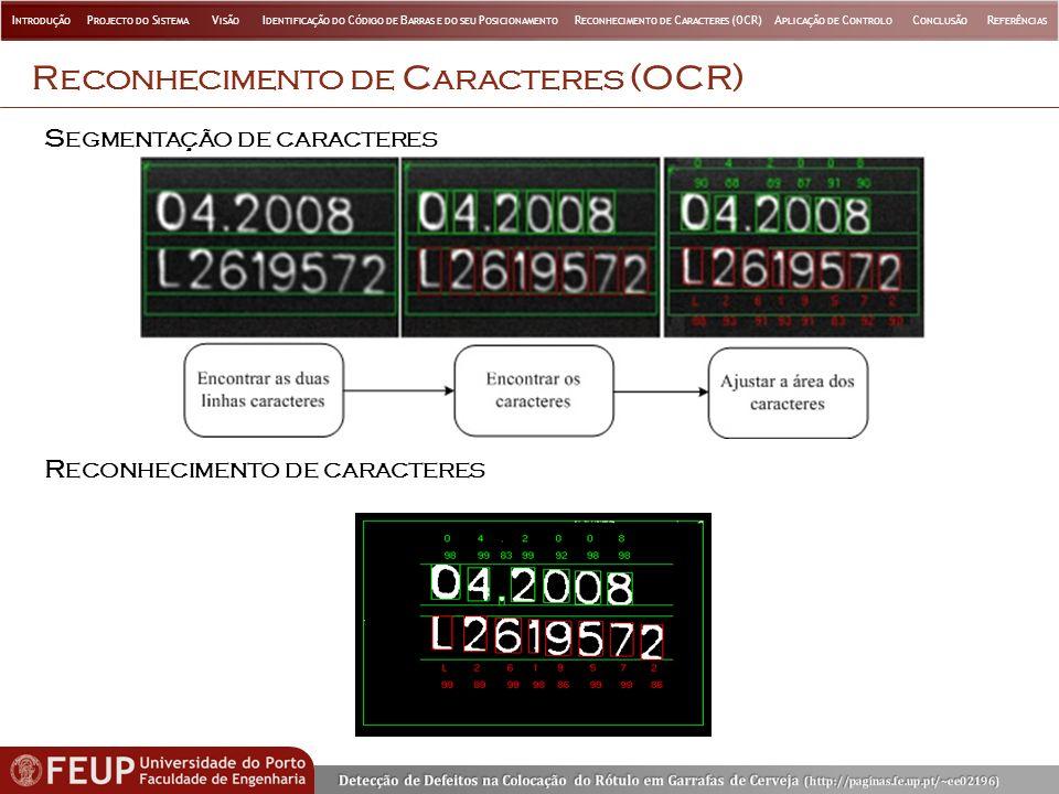 R ECONHECIMENTO DE C ARACTERES (OCR) R ECONHECIMENTO DE CARACTERES S EGMENTAÇÃO DE CARACTERES I NTRODUÇÃO P ROJECTO DO S ISTEMA V ISÃO I DENTIFICAÇÃO DO C ÓDIGO DE B ARRAS E DO SEU P OSICIONAMENTO R ECONHECIMENTO DE C ARACTERES (OCR)A PLICAÇÃO DE C ONTROLO C ONCLUSÃO R EFERÊNCIAS