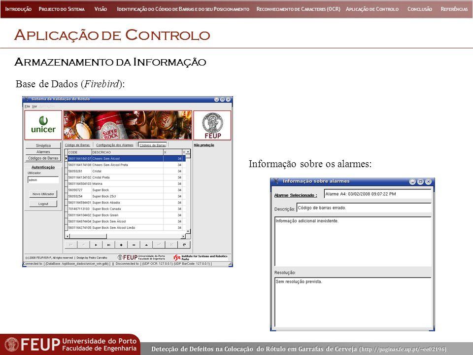 A PLICAÇÃO DE C ONTROLO A RMAZENAMENTO DA I NFORMAÇÃO Base de Dados (Firebird): Informação sobre os alarmes: I NTRODUÇÃO P ROJECTO DO S ISTEMA V ISÃO I DENTIFICAÇÃO DO C ÓDIGO DE B ARRAS E DO SEU P OSICIONAMENTO R ECONHECIMENTO DE C ARACTERES (OCR)A PLICAÇÃO DE C ONTROLO C ONCLUSÃO R EFERÊNCIAS