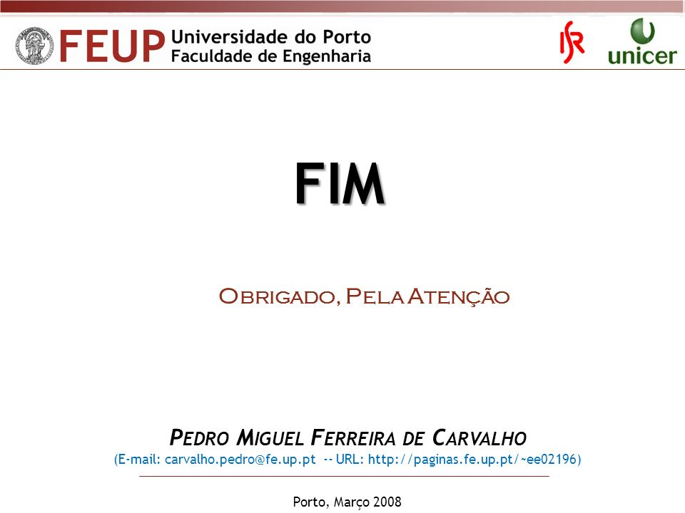 Porto, Março 2008 P EDRO M IGUEL F ERREIRA DE C ARVALHO (E-mail: carvalho.pedro@fe.up.pt -- URL: http://paginas.fe.up.pt/~ee02196) O BRIGADO, P ELA A