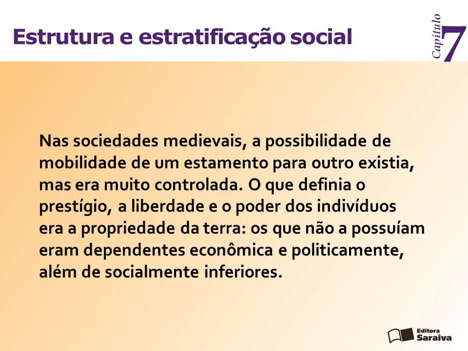 Estrutura e estratificação social Capítulo 7 Nas sociedades medievais, a possibilidade de mobilidade de um estamento para outro existia, mas era muito