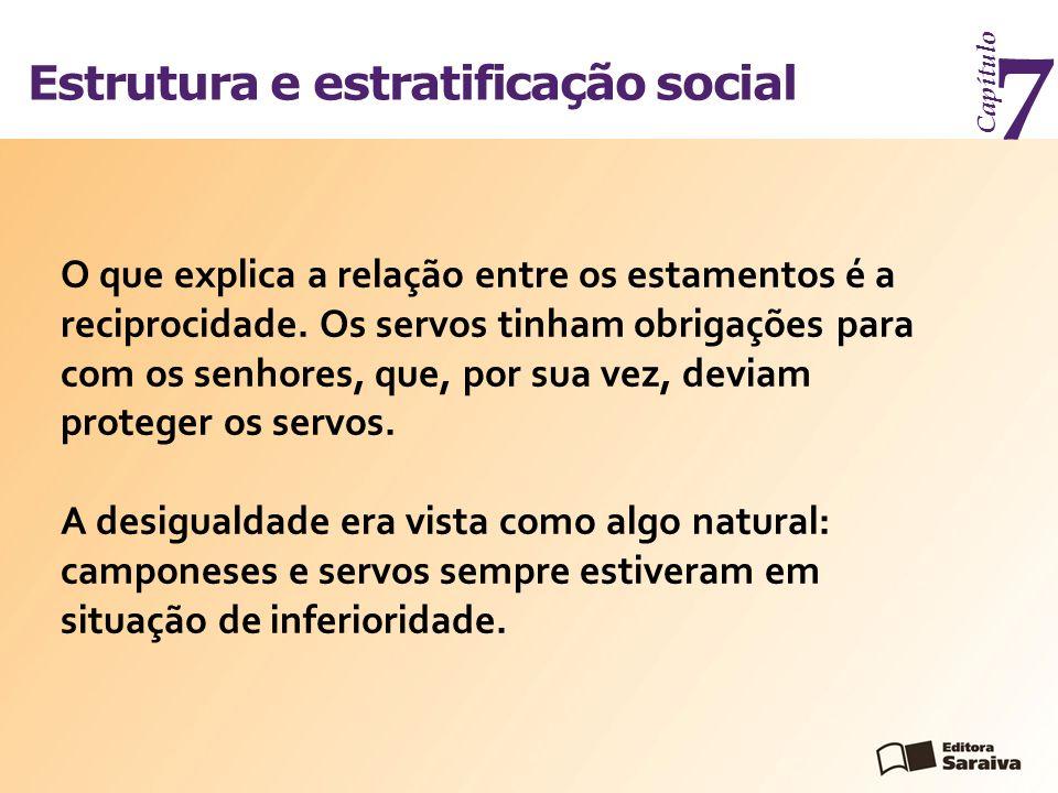 Estrutura e estratificação social Capítulo 7 O que explica a relação entre os estamentos é a reciprocidade. Os servos tinham obrigações para com os se