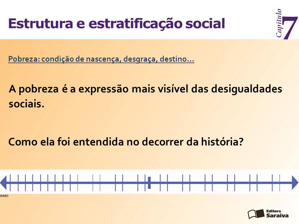 Estrutura e estratificação social Capítulo 7 A pobreza é a expressão mais visível das desigualdades sociais. Pobreza: condição de nascença, desgraça,