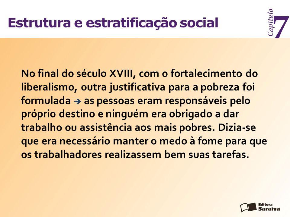 Estrutura e estratificação social Capítulo 7 No final do século XVIII, com o fortalecimento do liberalismo, outra justificativa para a pobreza foi for