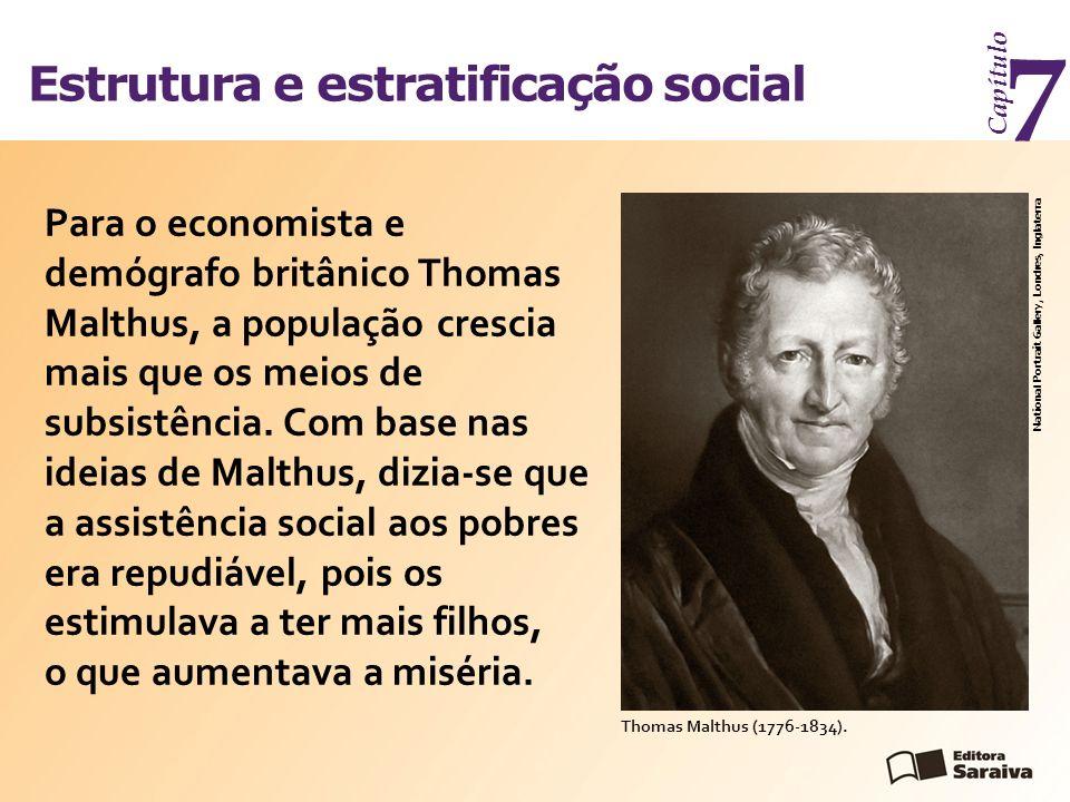 Estrutura e estratificação social Capítulo 7 Para o economista e demógrafo britânico Thomas Malthus, a população crescia mais que os meios de subsistê