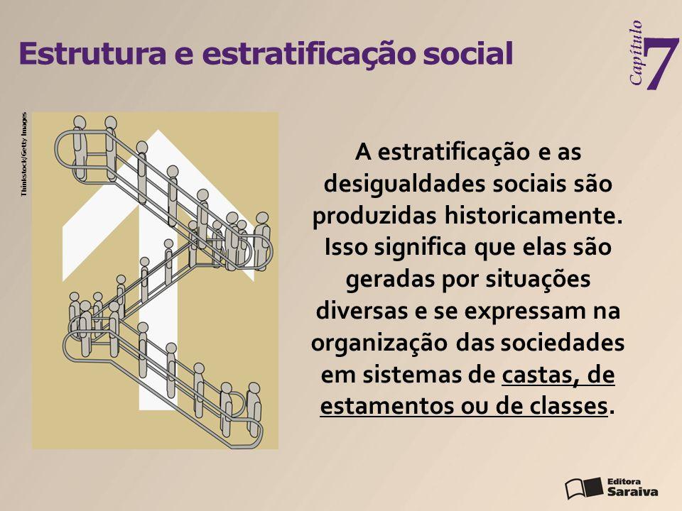Estrutura e estratificação social Capítulo 7 A estratificação e as desigualdades sociais são produzidas historicamente. Isso significa que elas são ge
