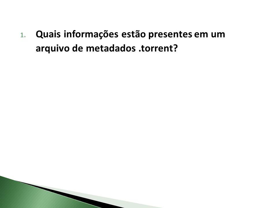 1. Quais informações estão presentes em um arquivo de metadados.torrent?