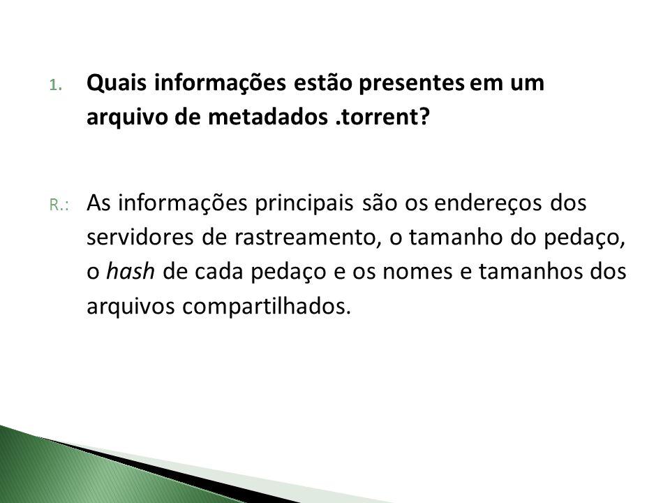R.: As informações principais são os endereços dos servidores de rastreamento, o tamanho do pedaço, o hash de cada pedaço e os nomes e tamanhos dos ar