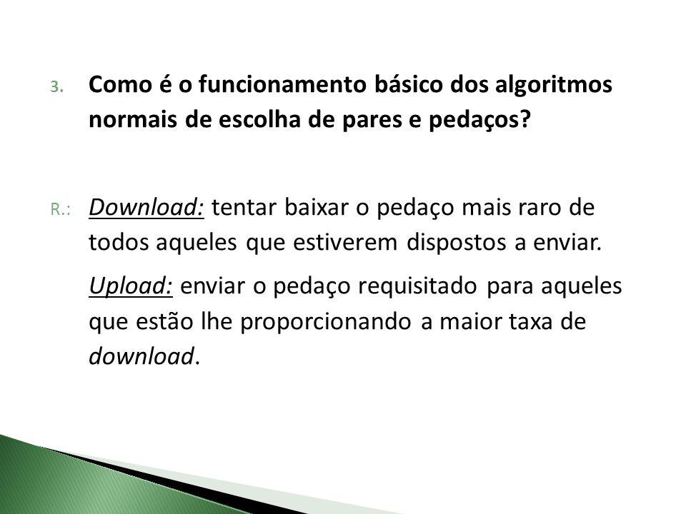 R.: Download: tentar baixar o pedaço mais raro de todos aqueles que estiverem dispostos a enviar. Upload: enviar o pedaço requisitado para aqueles que