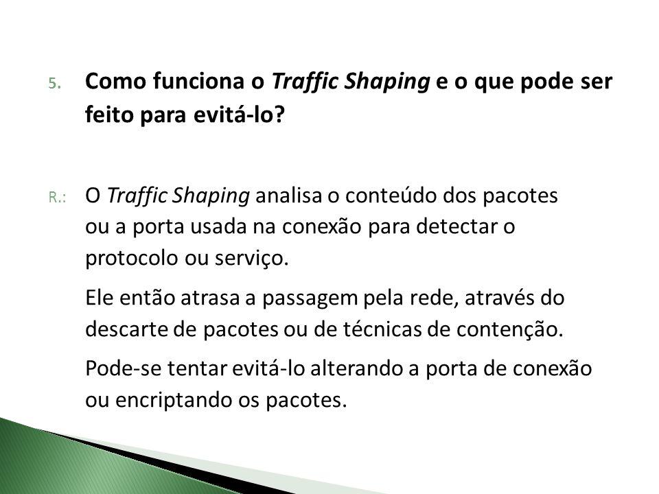 R.: O Traffic Shaping analisa o conteúdo dos pacotes ou a porta usada na conexão para detectar o protocolo ou serviço. Ele então atrasa a passagem pel