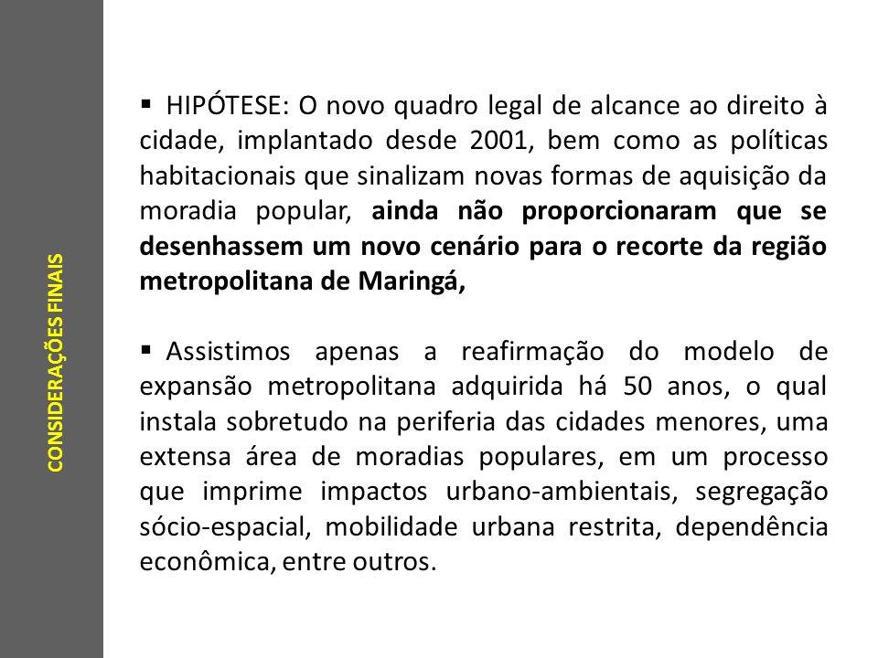HIPÓTESE: O novo quadro legal de alcance ao direito à cidade, implantado desde 2001, bem como as políticas habitacionais que sinalizam novas formas de aquisição da moradia popular, ainda não proporcionaram que se desenhassem um novo cenário para o recorte da região metropolitana de Maringá, Assistimos apenas a reafirmação do modelo de expansão metropolitana adquirida há 50 anos, o qual instala sobretudo na periferia das cidades menores, uma extensa área de moradias populares, em um processo que imprime impactos urbano-ambientais, segregação sócio-espacial, mobilidade urbana restrita, dependência econômica, entre outros.