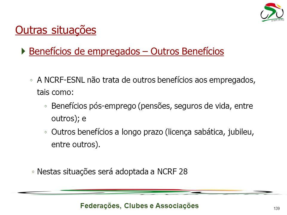 Federações, Clubes e Associações Outras situações Benefícios de empregados – Outros Benefícios A NCRF-ESNL não trata de outros benefícios aos empregados, tais como: Benefícios pós-emprego (pensões, seguros de vida, entre outros); e Outros benefícios a longo prazo (licença sabática, jubileu, entre outros).