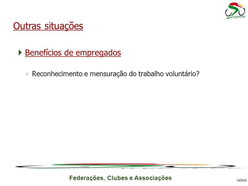 Federações, Clubes e Associações Benefícios de empregados Reconhecimento e mensuração do trabalho voluntário? 140 Outras situações 140