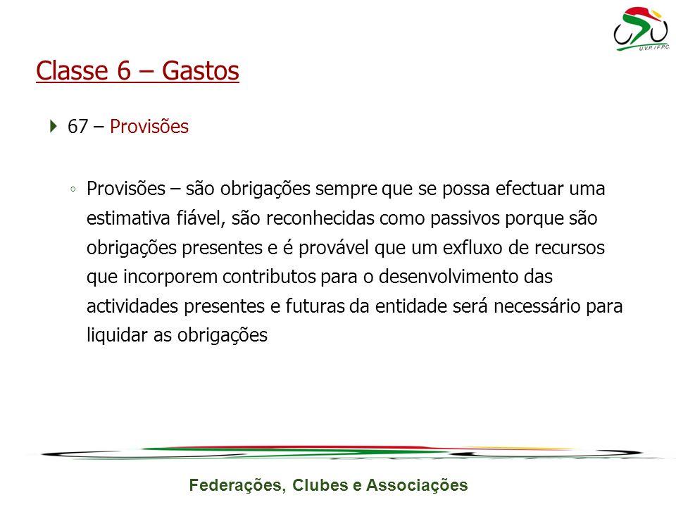 Federações, Clubes e Associações 67 – Provisões Provisões – são obrigações sempre que se possa efectuar uma estimativa fiável, são reconhecidas como p