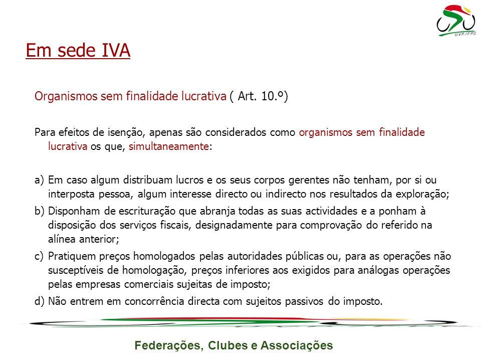 Federações, Clubes e Associações Organismos sem finalidade lucrativa ( Art. 10.º) Para efeitos de isenção, apenas são considerados como organismos sem