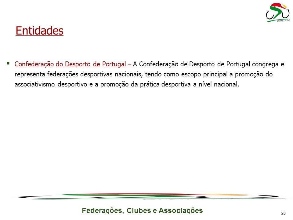 Federações, Clubes e Associações Confederação do Desporto de Portugal – A Confederação de Desporto de Portugal congrega e representa federações desportivas nacionais, tendo como escopo principal a promoção do associativismo desportivo e a promoção da prática desportiva a nível nacional.