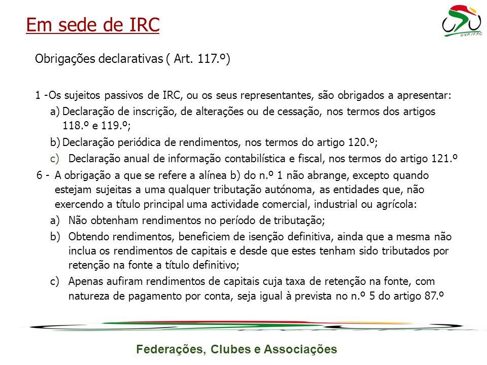 Federações, Clubes e Associações Obrigações declarativas ( Art. 117.º) 1 -Os sujeitos passivos de IRC, ou os seus representantes, são obrigados a apre