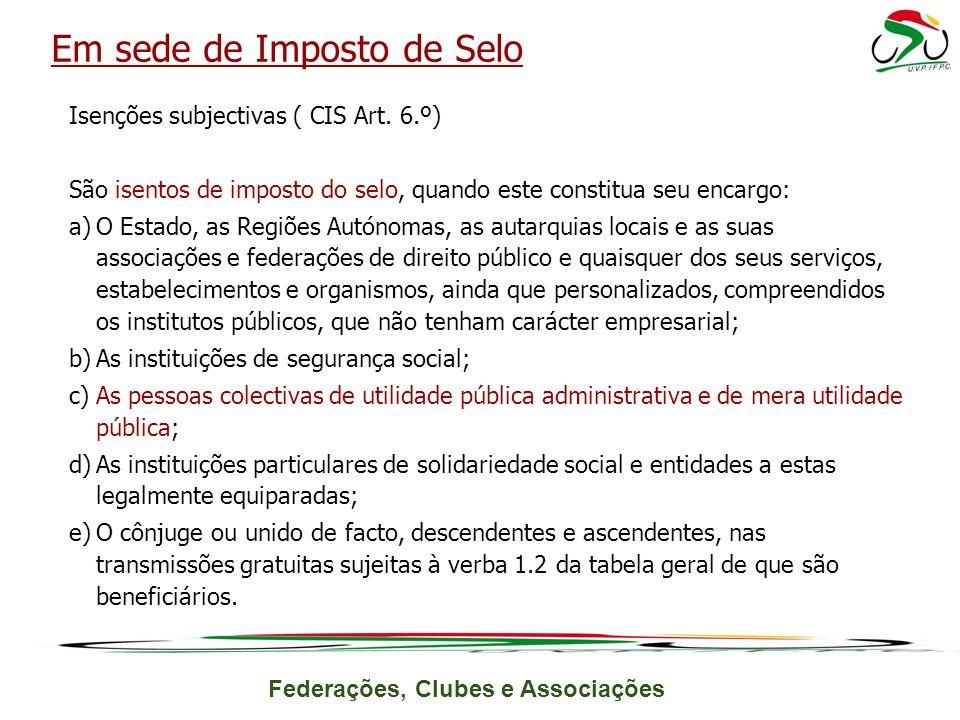 Federações, Clubes e Associações Isenções subjectivas ( CIS Art. 6.º) São isentos de imposto do selo, quando este constitua seu encargo: a)O Estado, a