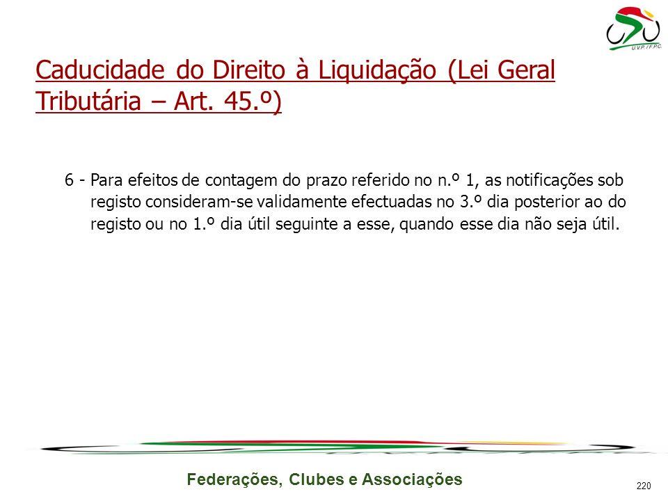 Federações, Clubes e Associações Caducidade do Direito à Liquidação (Lei Geral Tributária – Art. 45.º) 6 -Para efeitos de contagem do prazo referido n