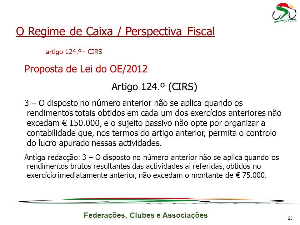 Federações, Clubes e Associações 23 O Regime de Caixa / Perspectiva Fiscal artigo 124.º - CIRS Proposta de Lei do OE/2012 Artigo 124.º (CIRS) 3 – O di