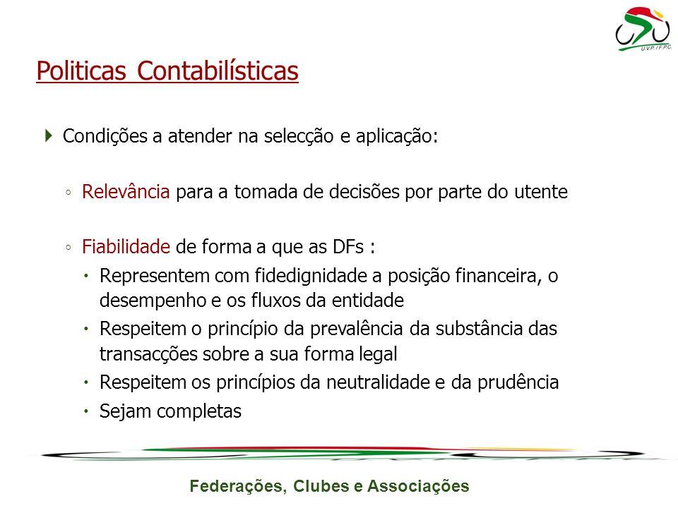 Federações, Clubes e Associações Condições a atender na selecção e aplicação: Relevância para a tomada de decisões por parte do utente Fiabilidade de forma a que as DFs : Representem com fidedignidade a posição financeira, o desempenho e os fluxos da entidade Respeitem o princípio da prevalência da substância das transacções sobre a sua forma legal Respeitem os princípios da neutralidade e da prudência Sejam completas Politicas Contabilísticas