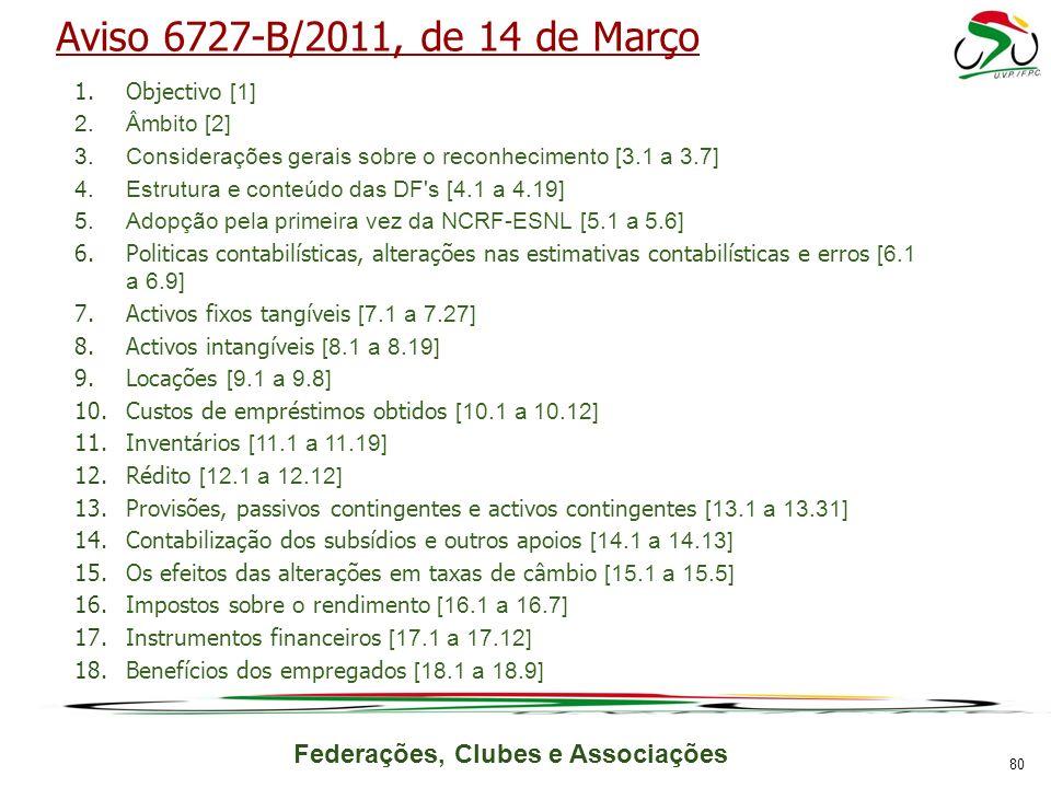 Federações, Clubes e Associações Aviso 6727-B/2011, de 14 de Março 1.Objectivo [1] 2.Âmbito [2] 3.Considerações gerais sobre o reconhecimento [3.1 a 3.7] 4.Estrutura e conteúdo das DF s [4.1 a 4.19] 5.Adopção pela primeira vez da NCRF-ESNL [5.1 a 5.6] 6.Politicas contabilísticas, alterações nas estimativas contabilísticas e erros [6.1 a 6.9] 7.Activos fixos tangíveis [7.1 a 7.27] 8.Activos intangíveis [8.1 a 8.19] 9.Locações [9.1 a 9.8] 10.Custos de empréstimos obtidos [10.1 a 10.12] 11.Inventários [11.1 a 11.19] 12.Rédito [12.1 a 12.12] 13.Provisões, passivos contingentes e activos contingentes [13.1 a 13.31] 14.Contabilização dos subsídios e outros apoios [14.1 a 14.13] 15.Os efeitos das alterações em taxas de câmbio [15.1 a 15.5] 16.Impostos sobre o rendimento [16.1 a 16.7] 17.Instrumentos financeiros [17.1 a 17.12] 18.Benefícios dos empregados [18.1 a 18.9] 80
