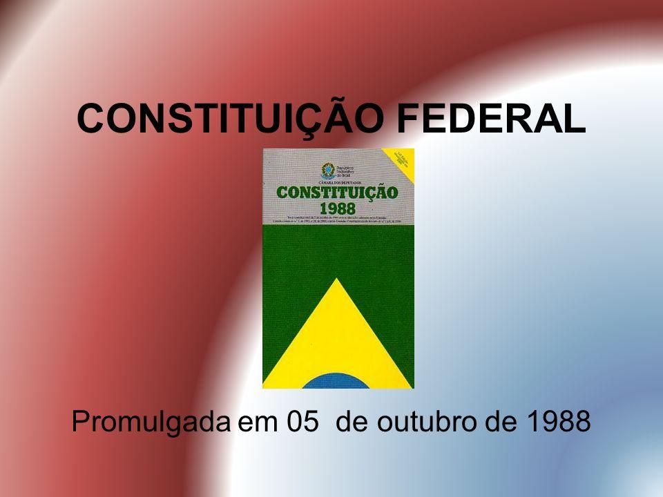 CONSTITUIÇÃO FEDERAL Promulgada em 05 de outubro de 1988