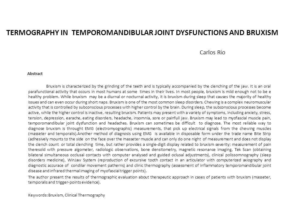 TERMOGRAPHY IN TEMPOROMANDIBULAR JOINT DYSFUNCTIONS AND BRUXISM Carlos Rio Abstract Bruxism is characterized by the grinding of the teeth and is typically accompanied by the clenching of the jaw.