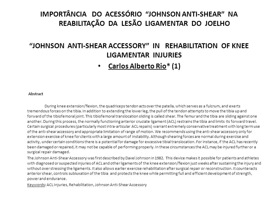 IMPORTÂNCIA DO ACESSÓRIO JOHNSON ANTI-SHEAR NA REABILITAÇÃO DA LESÃO LIGAMENTAR DO JOELHO JOHNSON ANTI-SHEAR ACCESSORY IN REHABILITATION OF KNEE LIGAMENTAR INJURIES Carlos Alberto Rio* (1) Abstract During knee extension/flexion, the quadriceps tendon acts over the patella, which serves as a fulcrum, and exerts tremendous forces on the tibia.