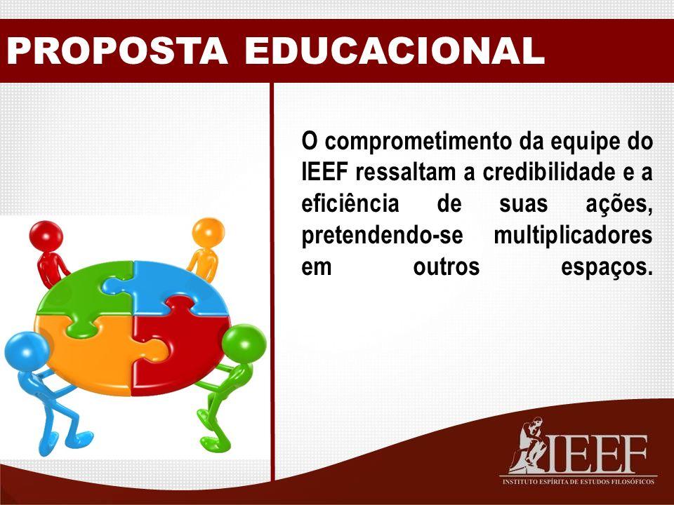 PROPOSTA EDUCACIONAL O comprometimento da equipe do IEEF ressaltam a credibilidade e a eficiência de suas ações, pretendendo-se multiplicadores em outros espaços.