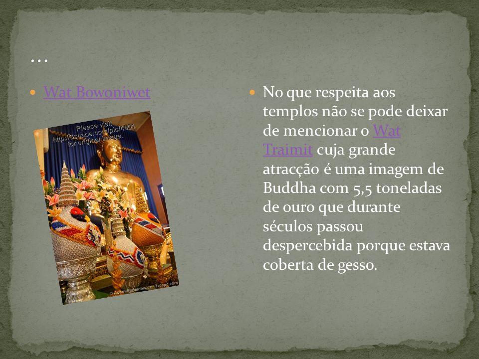 Wat Bowoniwet No que respeita aos templos não se pode deixar de mencionar o Wat Traimit cuja grande atracção é uma imagem de Buddha com 5,5 toneladas de ouro que durante séculos passou despercebida porque estava coberta de gesso.Wat Traimit