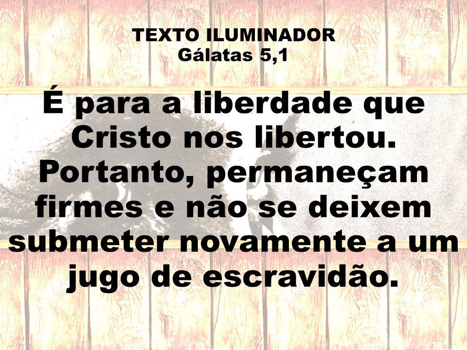 TEXTO ILUMINADOR Gálatas 5,1 É para a liberdade que Cristo nos libertou. Portanto, permaneçam firmes e não se deixem submeter novamente a um jugo de e