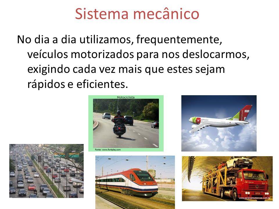 Sistema mecânico No dia a dia utilizamos, frequentemente, veículos motorizados para nos deslocarmos, exigindo cada vez mais que estes sejam rápidos e