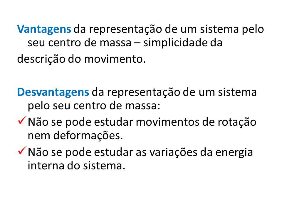 Vantagens da representação de um sistema pelo seu centro de massa – simplicidade da descrição do movimento. Desvantagens da representação de um sistem
