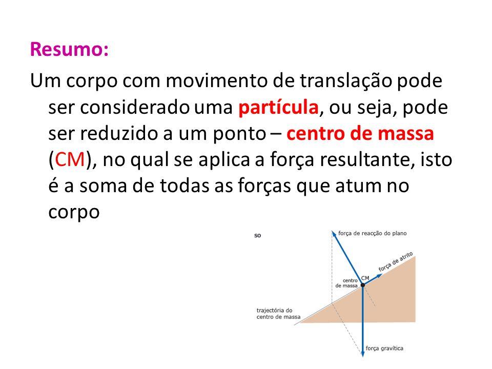 Resumo: Um corpo com movimento de translação pode ser considerado uma partícula, ou seja, pode ser reduzido a um ponto – centro de massa (CM), no qual
