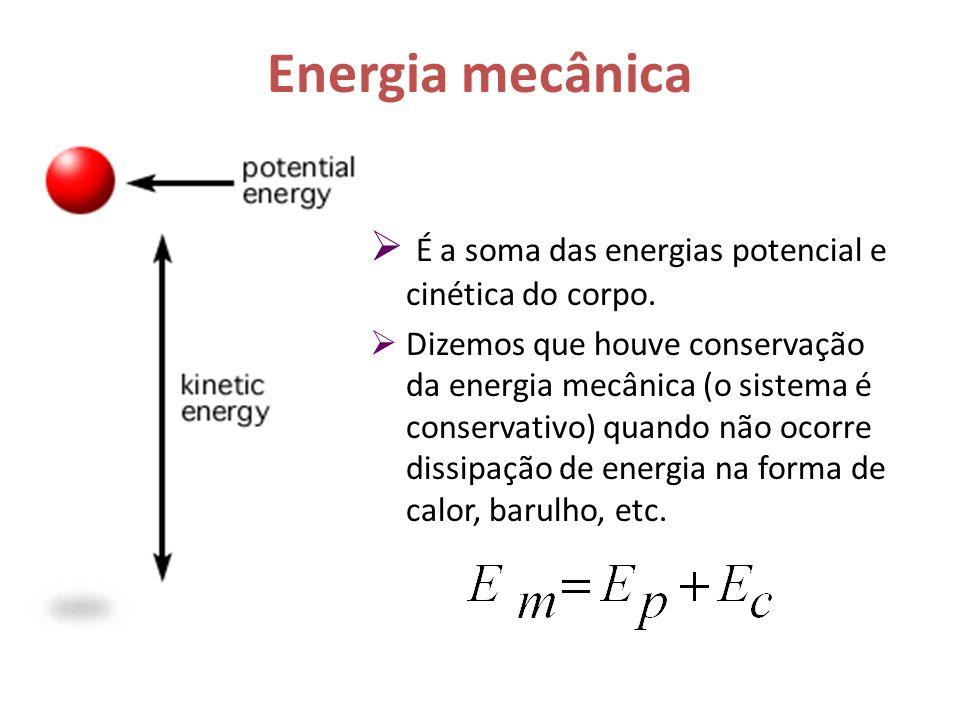 Energia mecânica É a soma das energias potencial e cinética do corpo. Dizemos que houve conservação da energia mecânica (o sistema é conservativo) qua